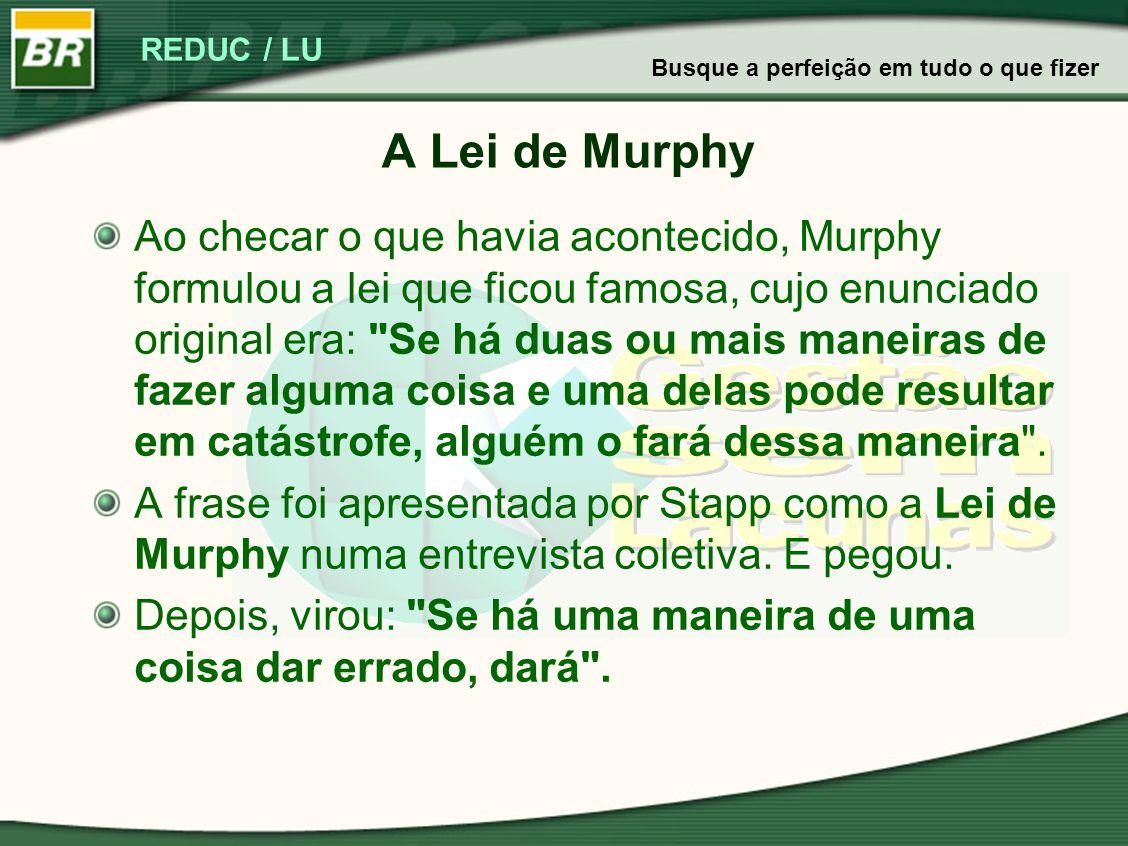 REDUC / LU A Lei de Murphy Ao checar o que havia acontecido, Murphy formulou a lei que ficou famosa, cujo enunciado original era: