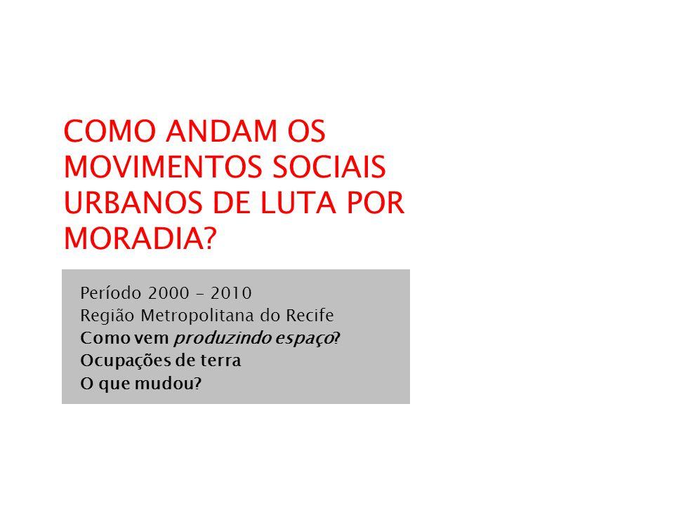 COMO ANDAM OS MOVIMENTOS SOCIAIS URBANOS DE LUTA POR MORADIA? Período 2000 - 2010 Região Metropolitana do Recife Como vem produzindo espaço? Ocupações