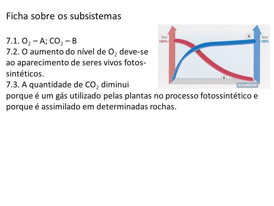 Ficha sobre os subsistemas 7.1. O 2 – A; CO 2 – B 7.2. O aumento do nível de O 2 deve-se ao aparecimento de seres vivos fotos- sintéticos. 7.3. A quan