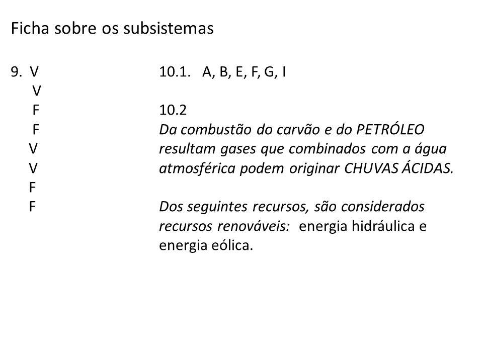 Ficha sobre os subsistemas 9. V V F F V V F F 10.1. A, B, E, F, G, I 10.2 Da combustão do carvão e do PETRÓLEO resultam gases que combinados com a águ