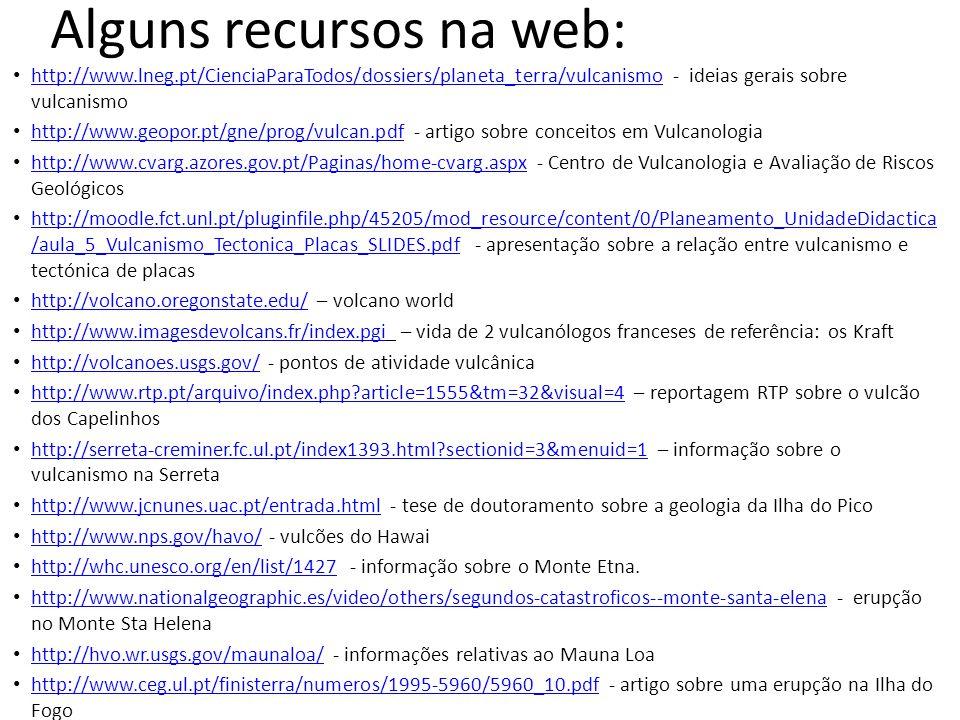 Alguns recursos na web: http://www.lneg.pt/CienciaParaTodos/dossiers/planeta_terra/vulcanismo - ideias gerais sobre vulcanismo http://www.lneg.pt/Cien