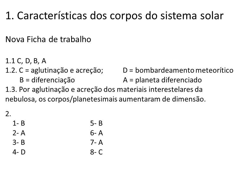 1. Características dos corpos do sistema solar Nova Ficha de trabalho 1.1 C, D, B, A 1.2. C = aglutinação e acreção; D = bombardeamento meteorítico B