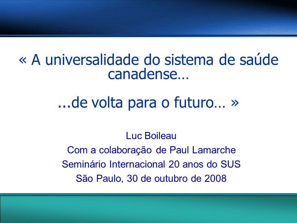 « A universalidade do sistema de saúde canadense…...de volta para o futuro… » Luc Boileau Com a colaboração de Paul Lamarche Seminário Internacional 20 anos do SUS São Paulo, 30 de outubro de 2008
