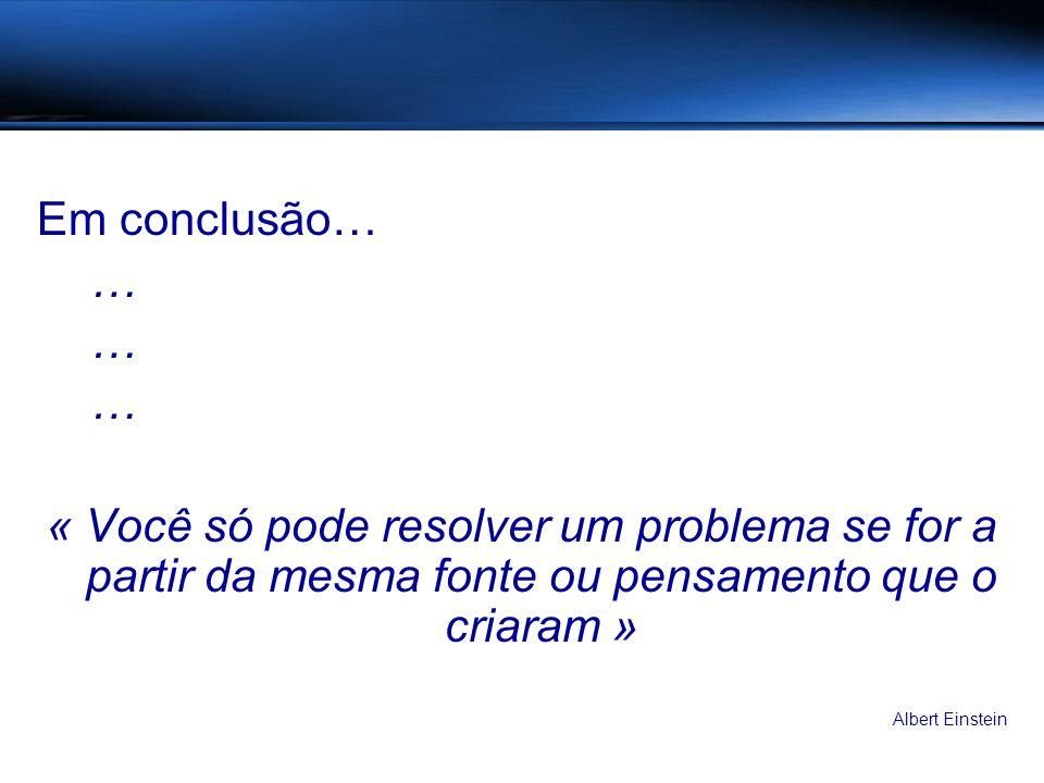 Em conclusão… … « Você só pode resolver um problema se for a partir da mesma fonte ou pensamento que o criaram » Albert Einstein