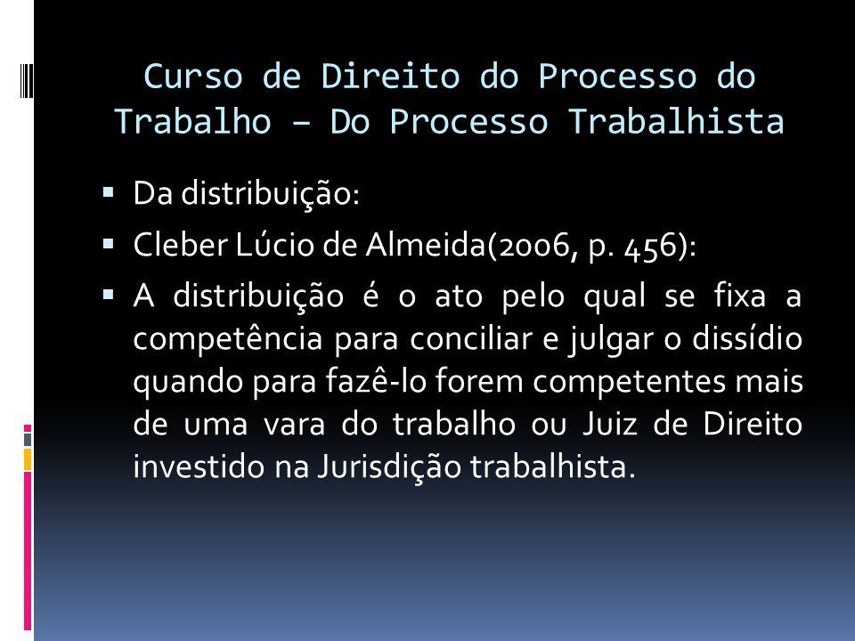 Curso de Direito do Processo do Trabalho – Do Processo Trabalhista  Da distribuição:  Cleber Lúcio de Almeida(2006, p. 456):  A distribuição é o at