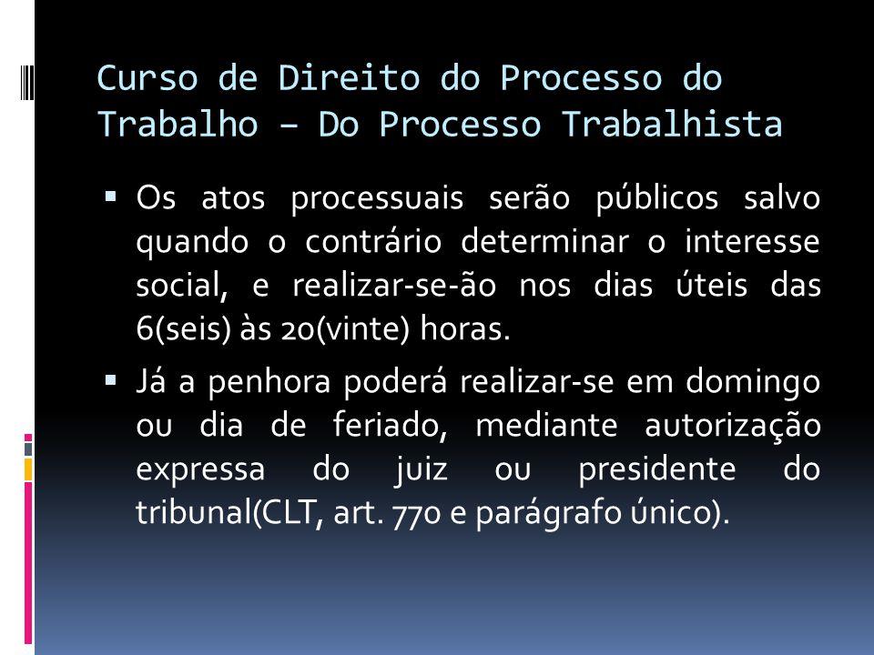 Curso de Direito do Processo do Trabalho – Do Processo Trabalhista  Os atos processuais serão públicos salvo quando o contrário determinar o interess