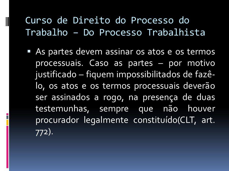 Curso de Direito do Processo do Trabalho – Do Processo Trabalhista  As partes devem assinar os atos e os termos processuais. Caso as partes – por mot
