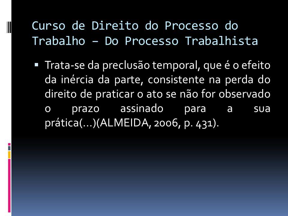 Curso de Direito do Processo do Trabalho – Do Processo Trabalhista  Trata-se da preclusão temporal, que é o efeito da inércia da parte, consistente n