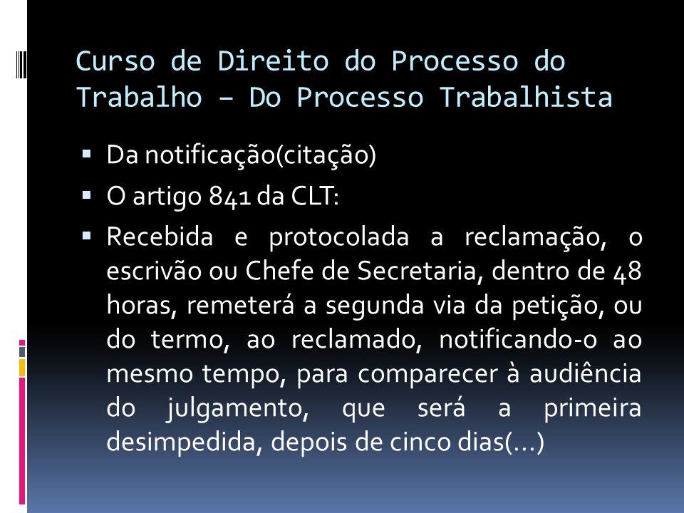 Curso de Direito do Processo do Trabalho – Do Processo Trabalhista  Da notificação(citação)  O artigo 841 da CLT:  Recebida e protocolada a reclama