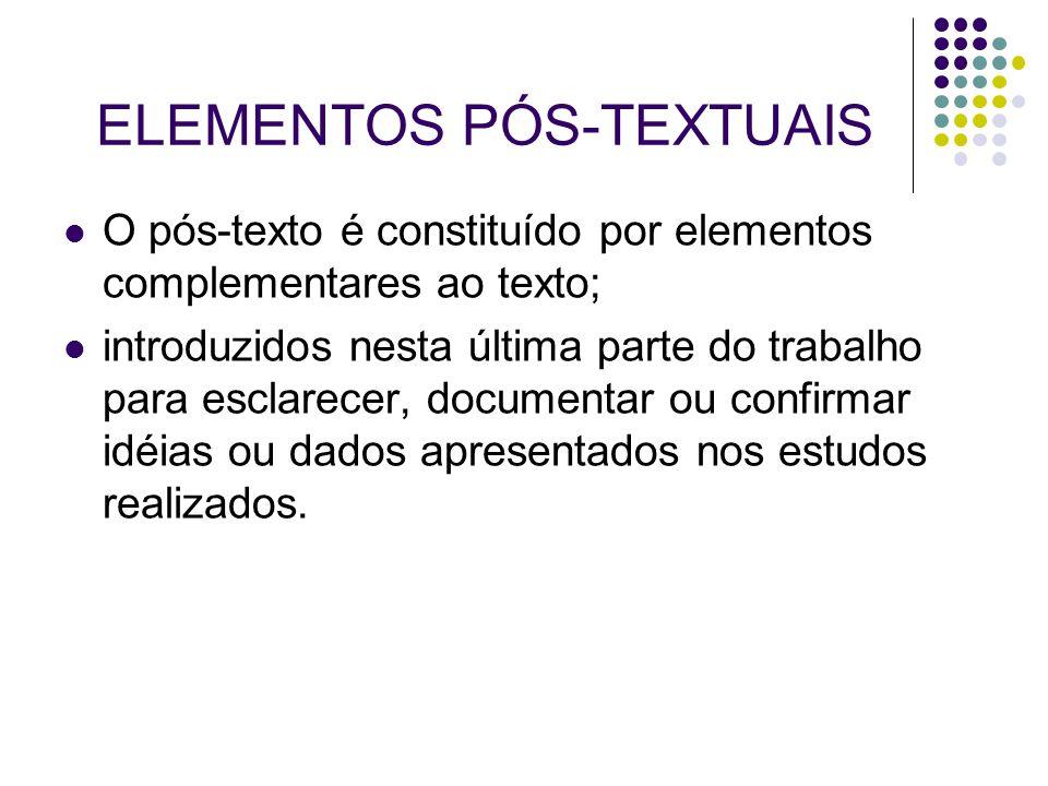 ELEMENTOS PÓS-TEXTUAIS O pós-texto é constituído por elementos complementares ao texto; introduzidos nesta última parte do trabalho para esclarecer, d