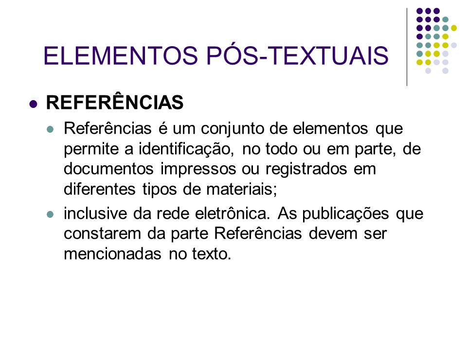 ELEMENTOS PÓS-TEXTUAIS REFERÊNCIAS Referências é um conjunto de elementos que permite a identificação, no todo ou em parte, de documentos impressos ou