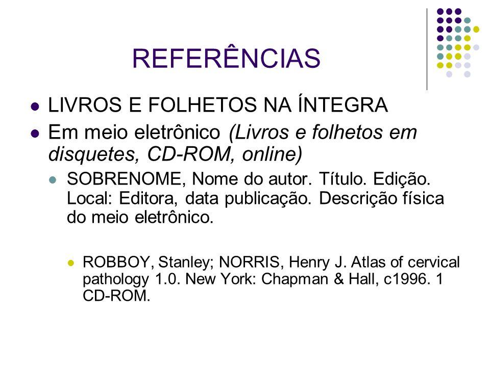 REFERÊNCIAS LIVROS E FOLHETOS NA ÍNTEGRA Em meio eletrônico (Livros e folhetos em disquetes, CD-ROM, online) SOBRENOME, Nome do autor. Título. Edição.