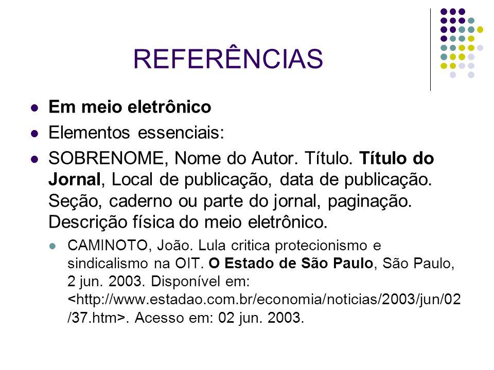 REFERÊNCIAS Em meio eletrônico Elementos essenciais: SOBRENOME, Nome do Autor. Título. Título do Jornal, Local de publicação, data de publicação. Seçã