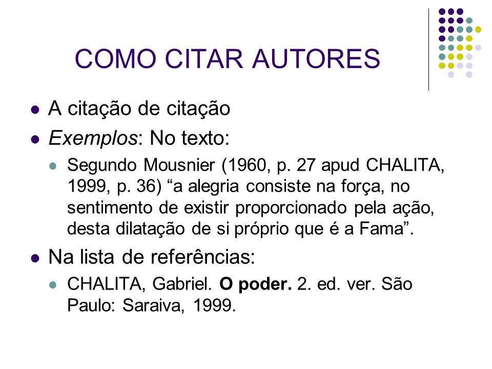 """COMO CITAR AUTORES A citação de citação Exemplos: No texto: Segundo Mousnier (1960, p. 27 apud CHALITA, 1999, p. 36) """"a alegria consiste na força, no"""