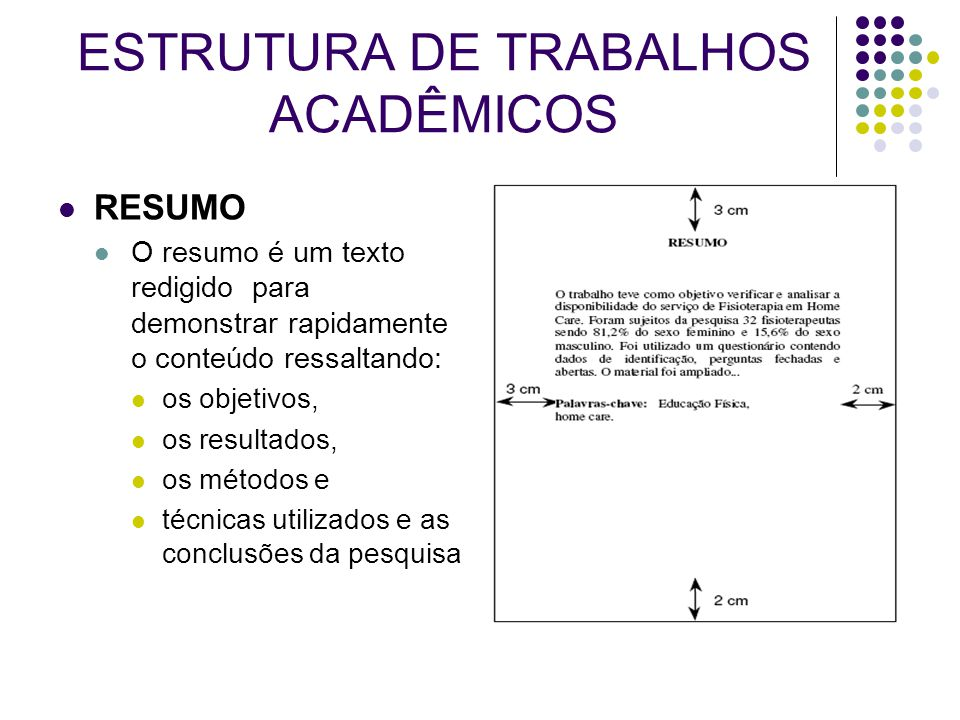 ESTRUTURA DE TRABALHOS ACADÊMICOS RESUMO O resumo é um texto redigido para demonstrar rapidamente o conteúdo ressaltando: os objetivos, os resultados,