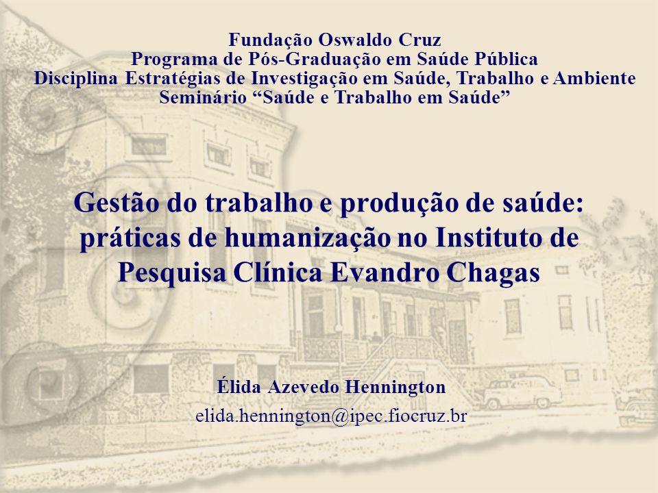 Gestão do trabalho e produção de saúde: práticas de humanização no Instituto de Pesquisa Clínica Evandro Chagas Élida Azevedo Hennington elida.henning