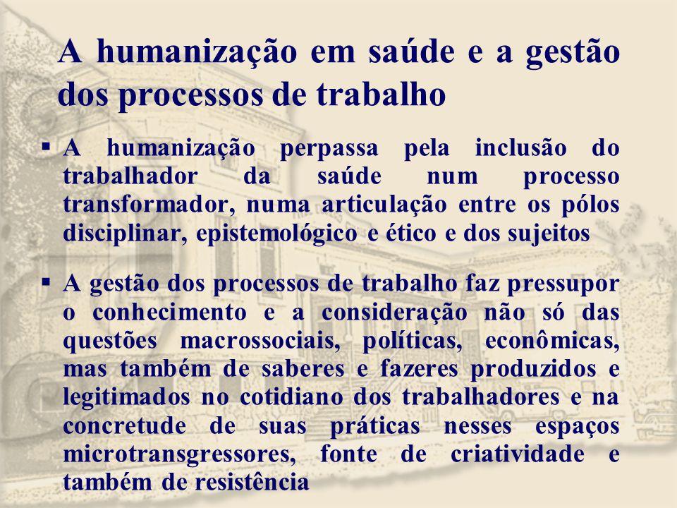 A humanização em saúde e a gestão dos processos de trabalho  A humanização perpassa pela inclusão do trabalhador da saúde num processo transformador,
