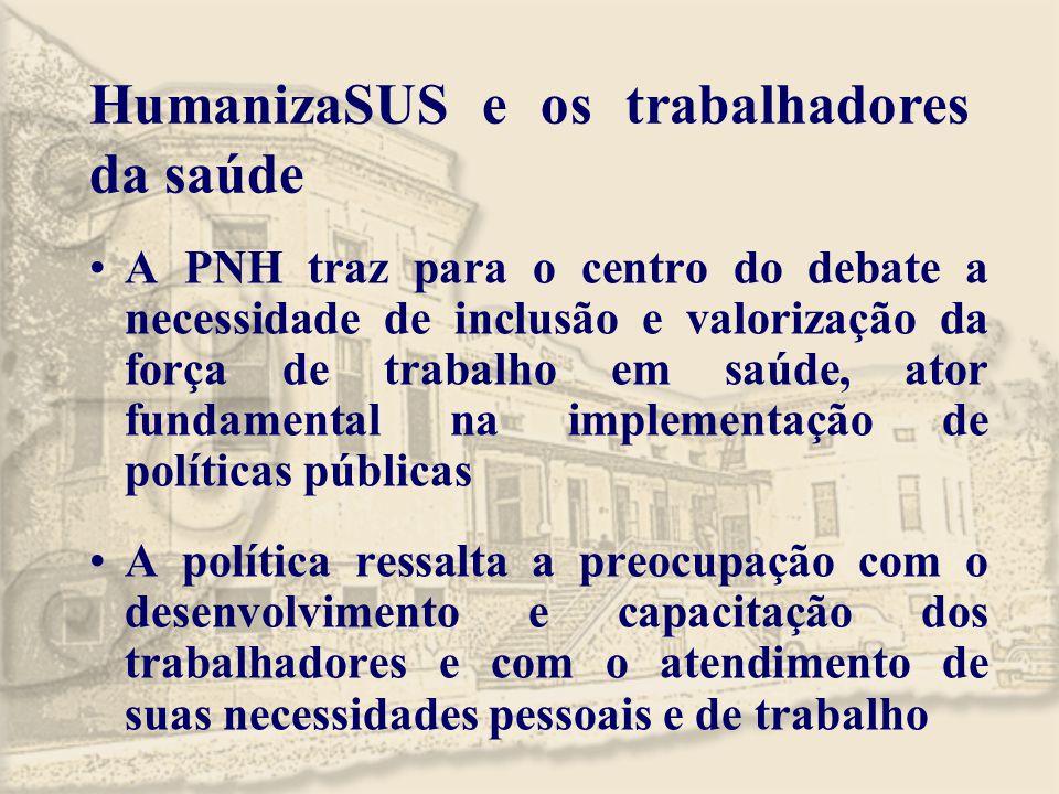HumanizaSUS e os trabalhadores da saúde A PNH traz para o centro do debate a necessidade de inclusão e valorização da força de trabalho em saúde, ator