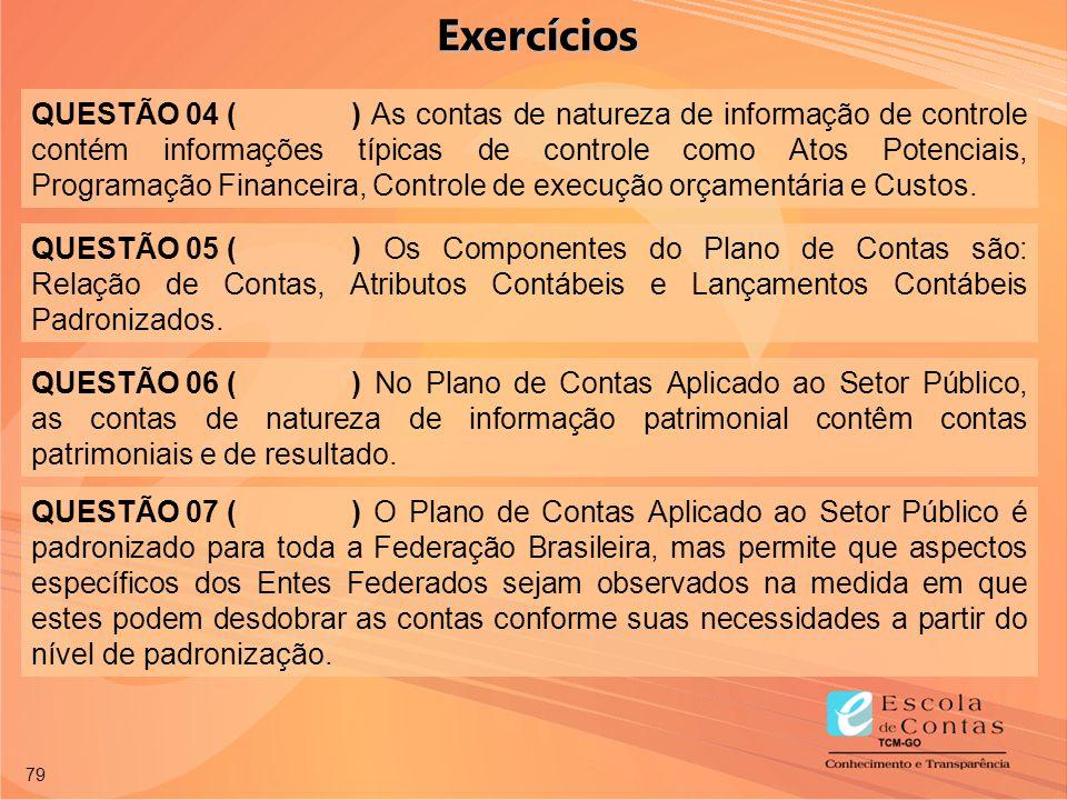 79 QUESTÃO 04 () As contas de natureza de informação de controle contém informações típicas de controle como Atos Potenciais, Programação Financeira,