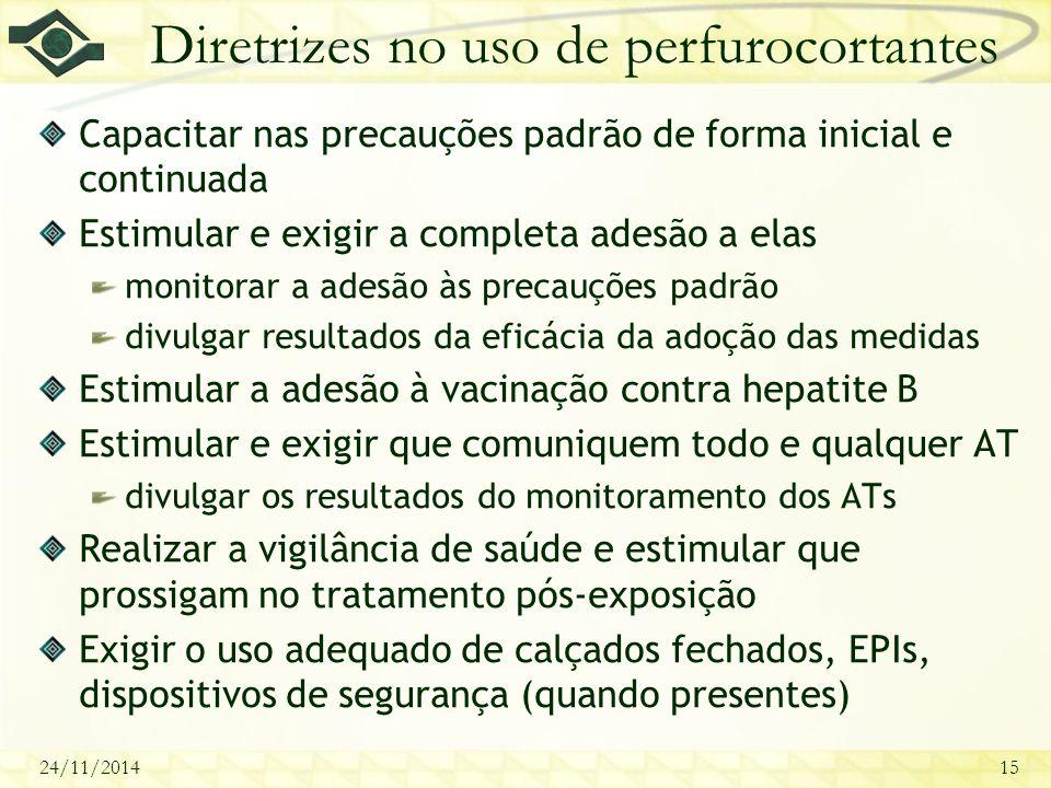 24/11/201415 Diretrizes no uso de perfurocortantes Capacitar nas precauções padrão de forma inicial e continuada Estimular e exigir a completa adesão a elas monitorar a adesão às precauções padrão divulgar resultados da eficácia da adoção das medidas Estimular a adesão à vacinação contra hepatite B Estimular e exigir que comuniquem todo e qualquer AT divulgar os resultados do monitoramento dos ATs Realizar a vigilância de saúde e estimular que prossigam no tratamento pós-exposição Exigir o uso adequado de calçados fechados, EPIs, dispositivos de segurança (quando presentes)