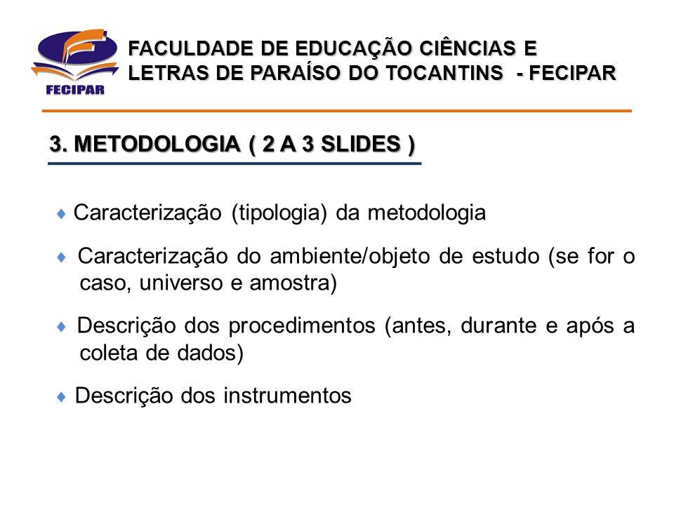 FACULDADE DE EDUCAÇÃO CIÊNCIAS E LETRAS DE PARAÍSO DO TOCANTINS - FECIPAR 3. METODOLOGIA ( 2 A 3 SLIDES )  Caracterização (tipologia) da metodologia
