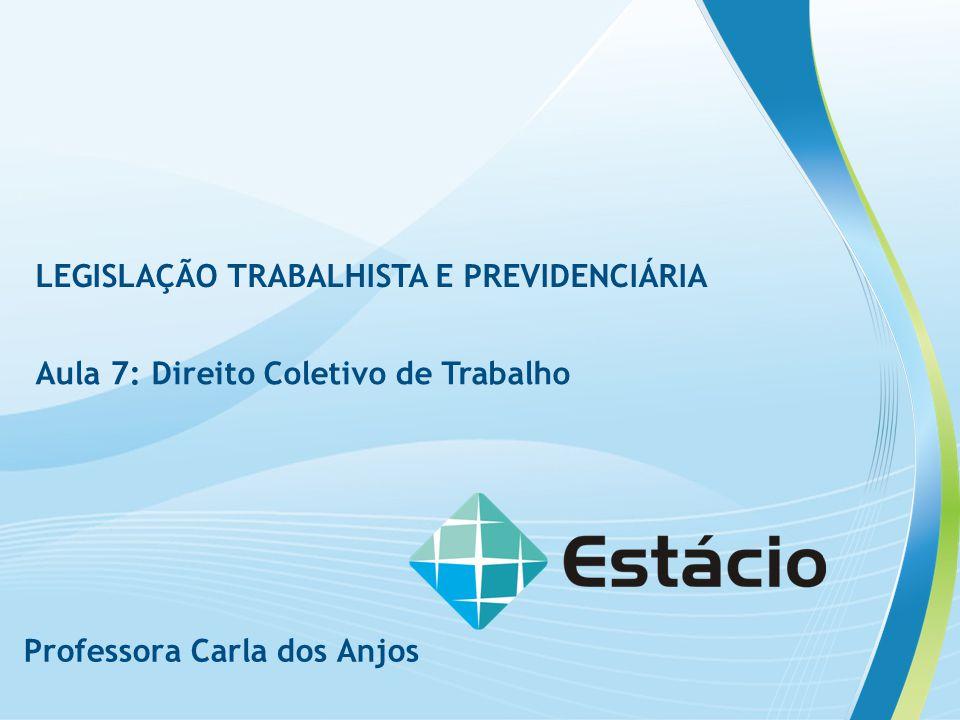 Professora Carla dos Anjos LEGISLAÇÃO TRABALHISTA E PREVIDENCIÁRIA Aula 7: Direito Coletivo de Trabalho