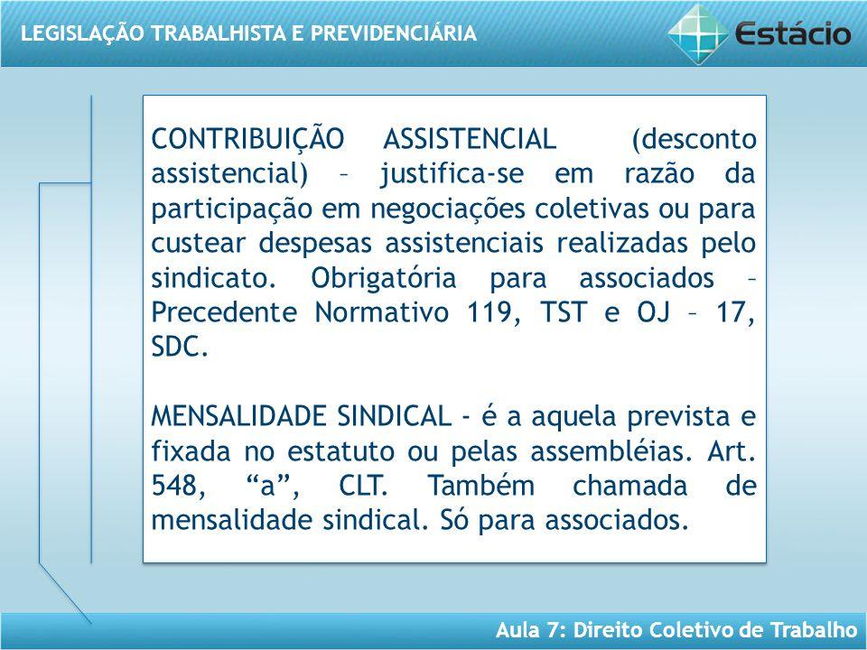 LEGISLAÇÃO TRABALHISTA E PREVIDENCIÁRIA Aula 7: Direito Coletivo de Trabalho CONTRIBUIÇÃO ASSISTENCIAL (desconto assistencial) – justifica-se em razão
