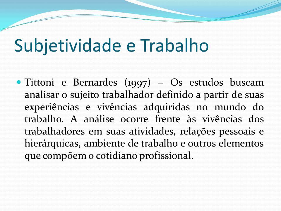 Subjetividade e Trabalho Tittoni e Bernardes (1997) – Os estudos buscam analisar o sujeito trabalhador definido a partir de suas experiências e vivências adquiridas no mundo do trabalho.