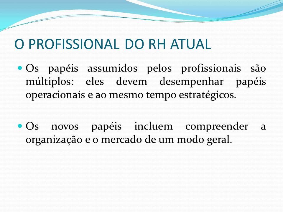 O PROFISSIONAL DO RH ATUAL Os papéis assumidos pelos profissionais são múltiplos: eles devem desempenhar papéis operacionais e ao mesmo tempo estratégicos.