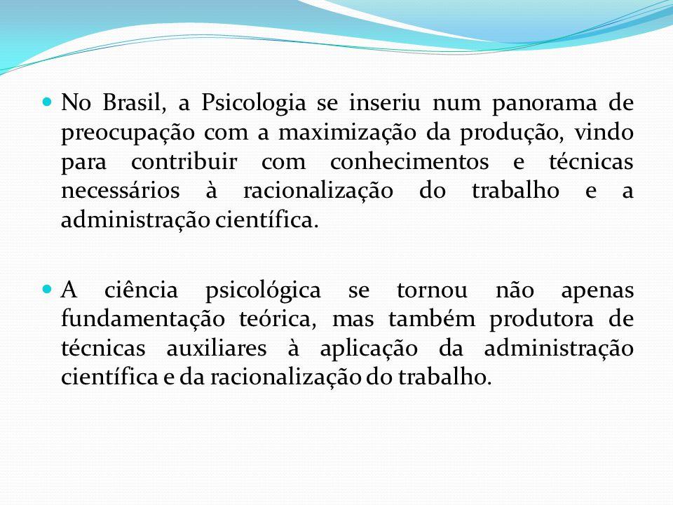 No Brasil, a Psicologia se inseriu num panorama de preocupação com a maximização da produção, vindo para contribuir com conhecimentos e técnicas neces