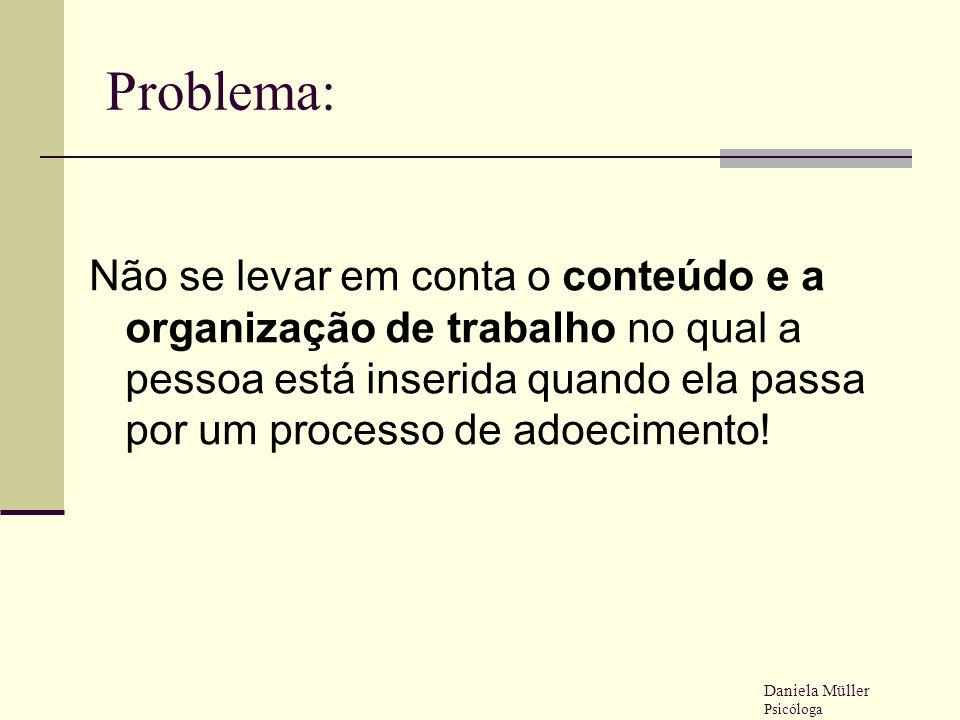 Problema: Não se levar em conta o conteúdo e a organização de trabalho no qual a pessoa está inserida quando ela passa por um processo de adoecimento!
