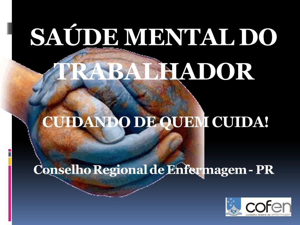 SAÚDE MENTAL DO TRABALHADOR CUIDANDO DE QUEM CUIDA! Conselho Regional de Enfermagem - PR