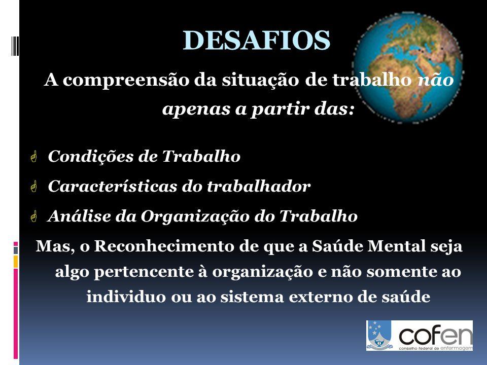 DESAFIOS A compreensão da situação de trabalho não apenas a partir das:  Condições de Trabalho  Características do trabalhador  Análise da Organização do Trabalho Mas, o Reconhecimento de que a Saúde Mental seja algo pertencente à organização e não somente ao individuo ou ao sistema externo de saúde