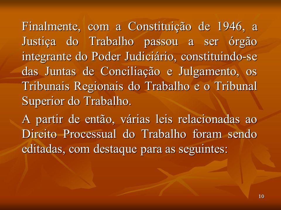 10 Finalmente, com a Constituição de 1946, a Justiça do Trabalho passou a ser órgão integrante do Poder Judiciário, constituindo-se das Juntas de Conc