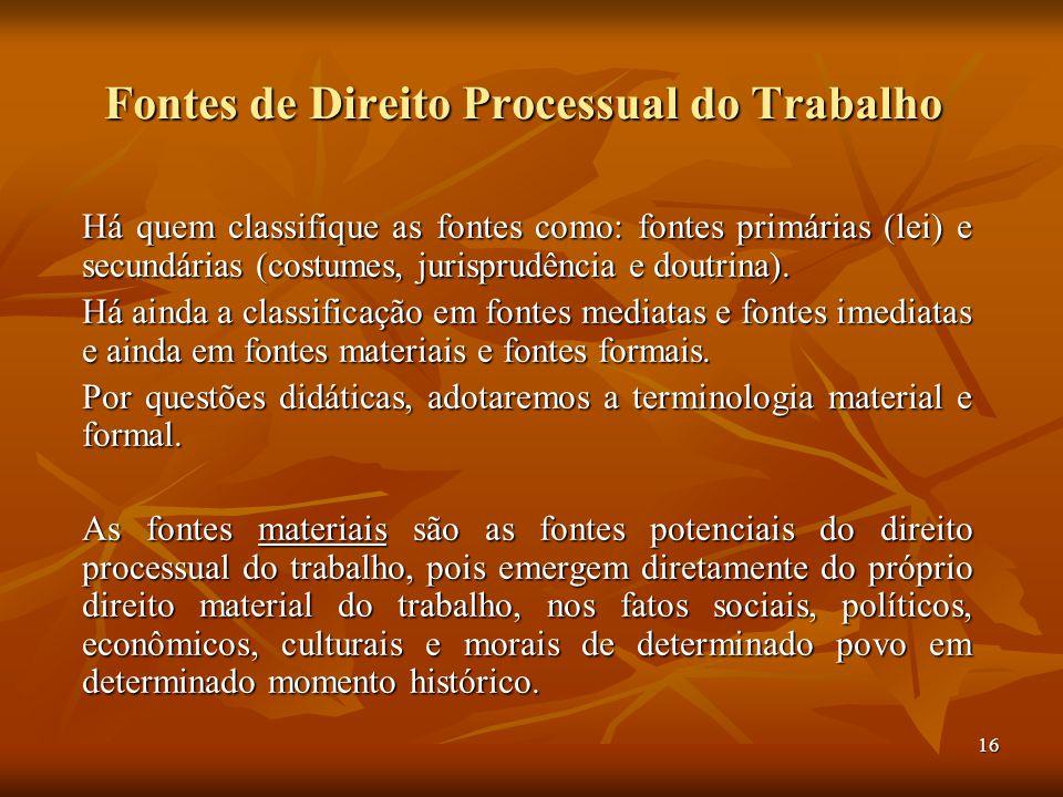 16 Fontes de Direito Processual do Trabalho Há quem classifique as fontes como: fontes primárias (lei) e secundárias (costumes, jurisprudência e doutr