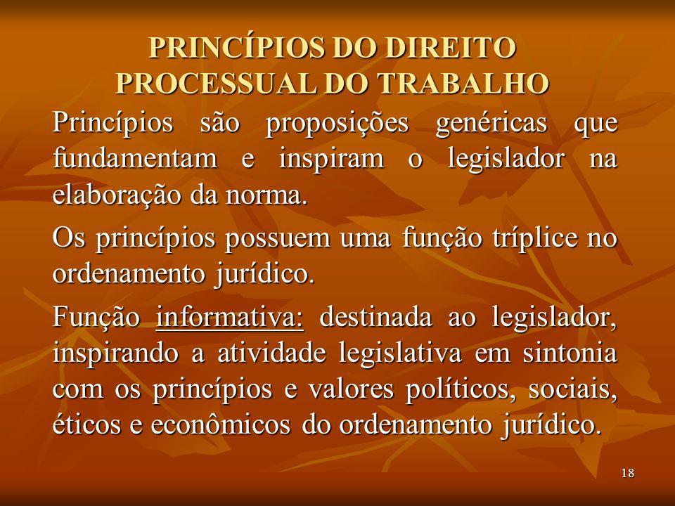 18 PRINCÍPIOS DO DIREITO PROCESSUAL DO TRABALHO Princípios são proposições genéricas que fundamentam e inspiram o legislador na elaboração da norma. O