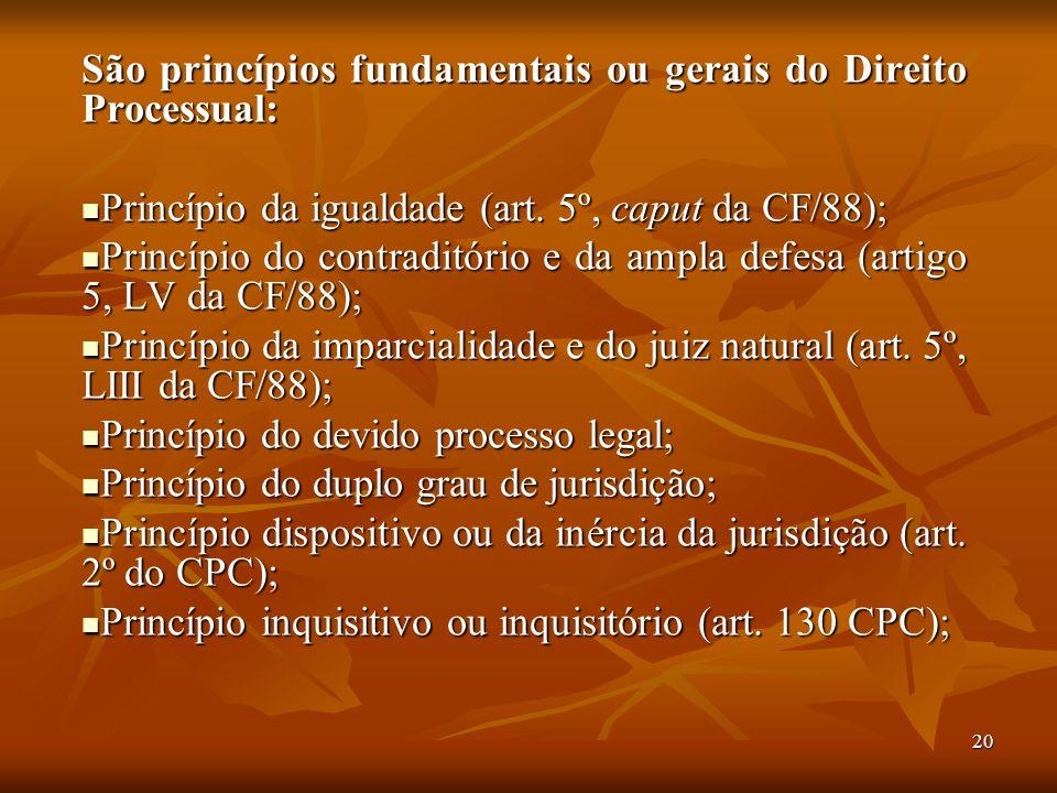 20 São princípios fundamentais ou gerais do Direito Processual: Princípio da igualdade (art. 5º, caput da CF/88); Princípio da igualdade (art. 5º, cap