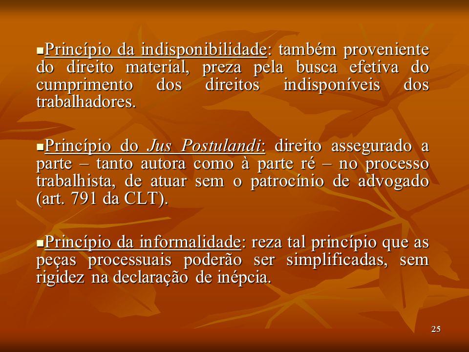 25 Princípio da indisponibilidade: também proveniente do direito material, preza pela busca efetiva do cumprimento dos direitos indisponíveis dos trab