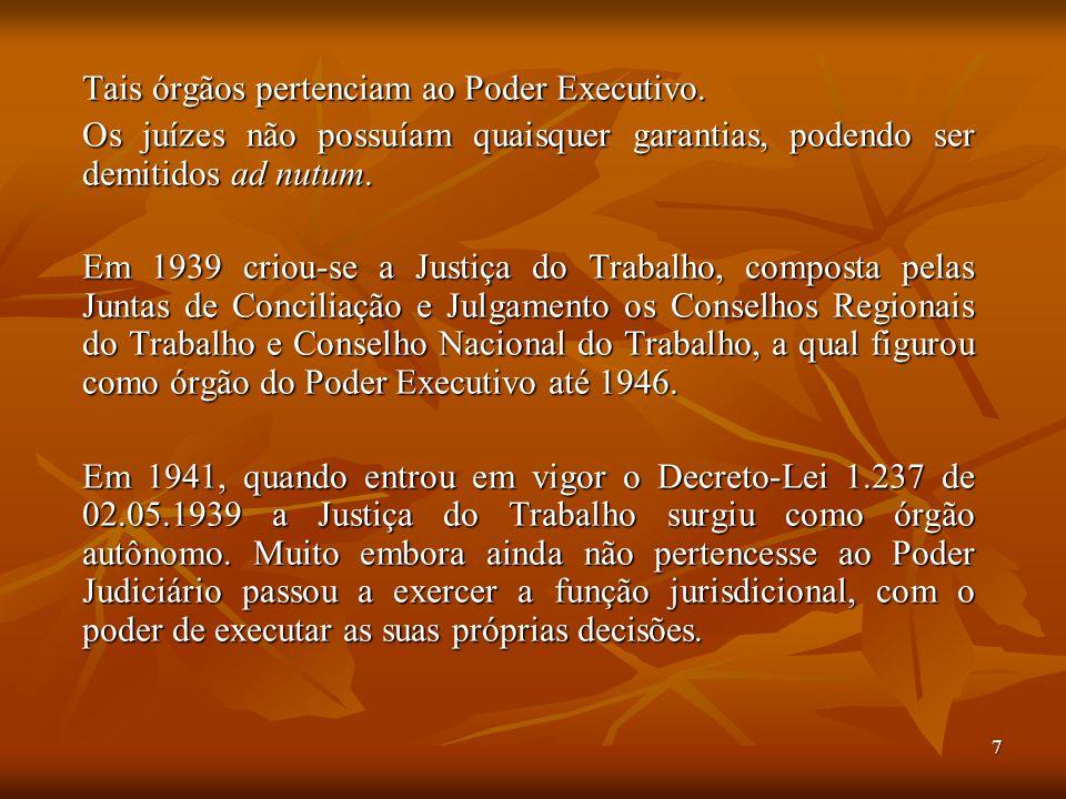 7 Tais órgãos pertenciam ao Poder Executivo. Os juízes não possuíam quaisquer garantias, podendo ser demitidos ad nutum. Em 1939 criou-se a Justiça do