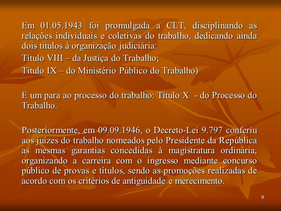 9 Em 01.05.1943 foi promulgada a CLT, disciplinando as relações individuais e coletivas do trabalho, dedicando ainda dois títulos à organização judici