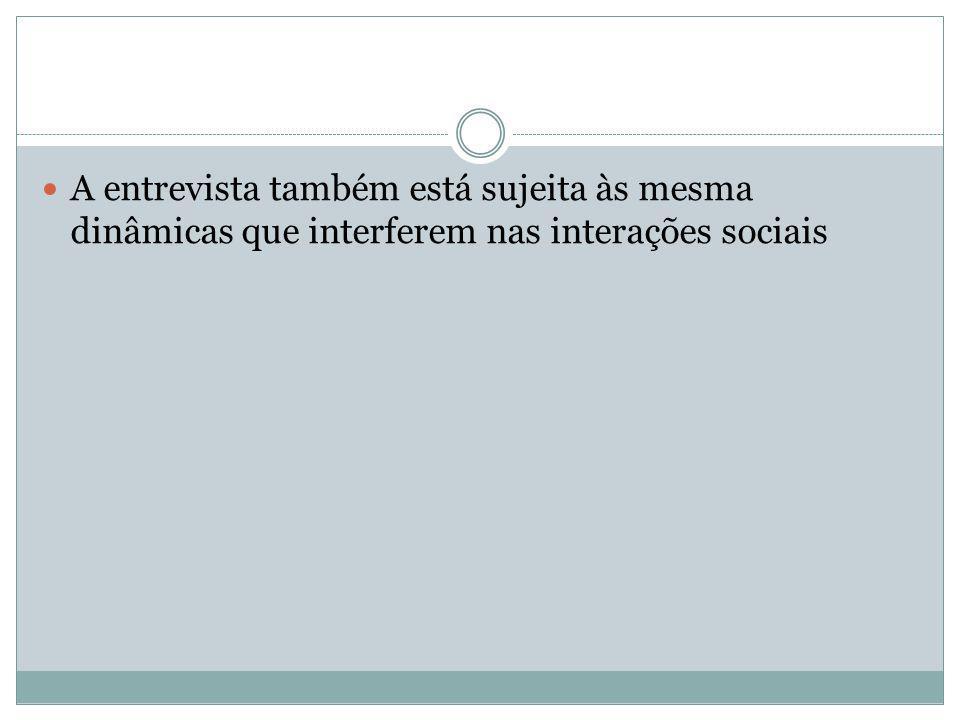 A entrevista também está sujeita às mesma dinâmicas que interferem nas interações sociais
