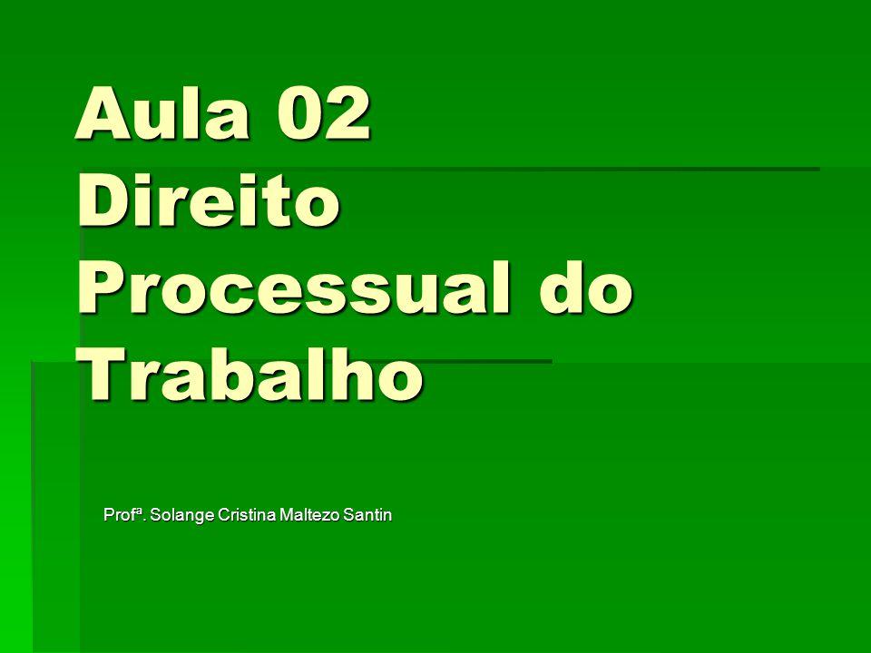 Aula 02 Direito Processual do Trabalho Profª. Solange Cristina Maltezo Santin