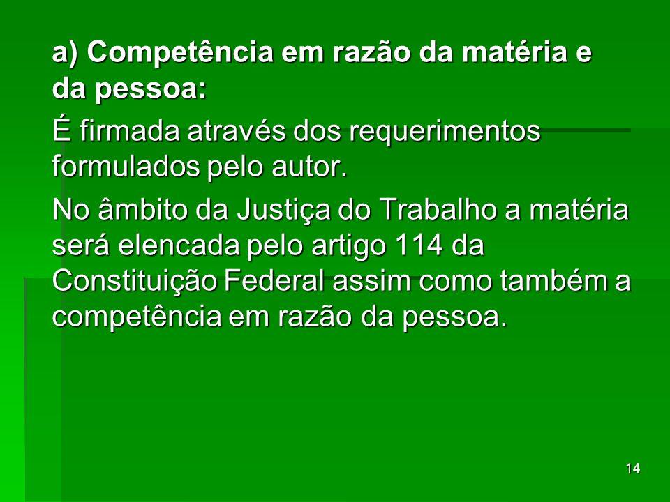 14 a) Competência em razão da matéria e da pessoa: É firmada através dos requerimentos formulados pelo autor. No âmbito da Justiça do Trabalho a matér