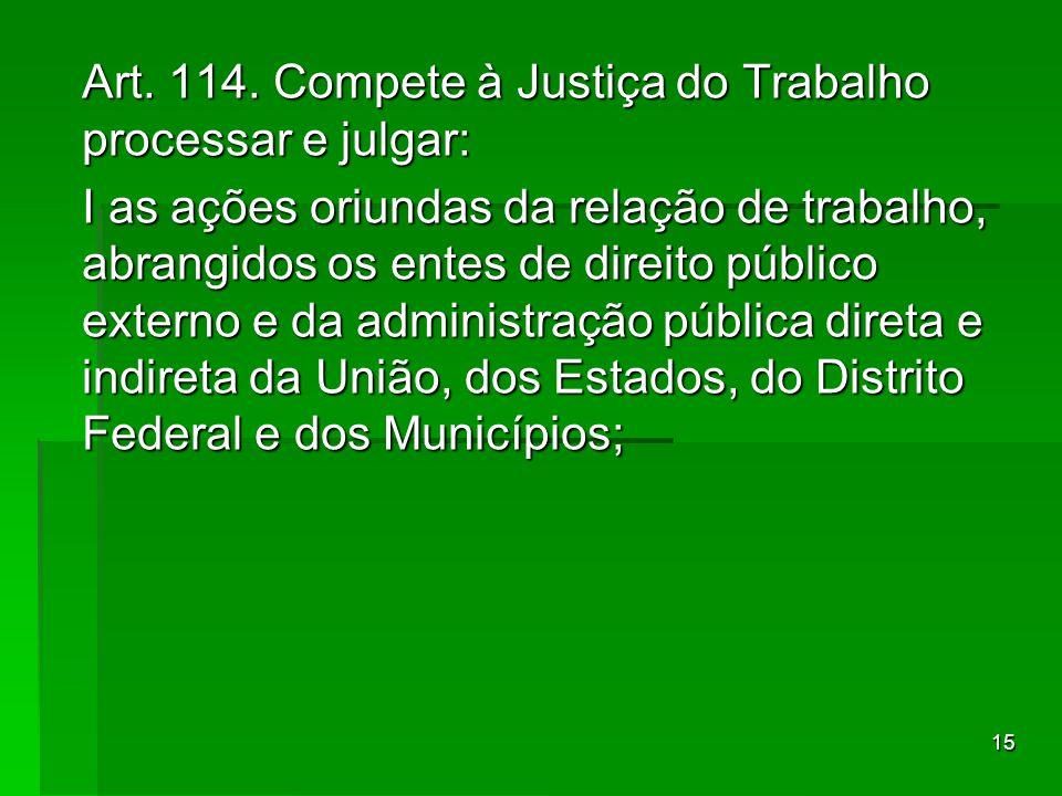 15 Art. 114. Compete à Justiça do Trabalho processar e julgar: Art. 114. Compete à Justiça do Trabalho processar e julgar: I as ações oriundas da rela