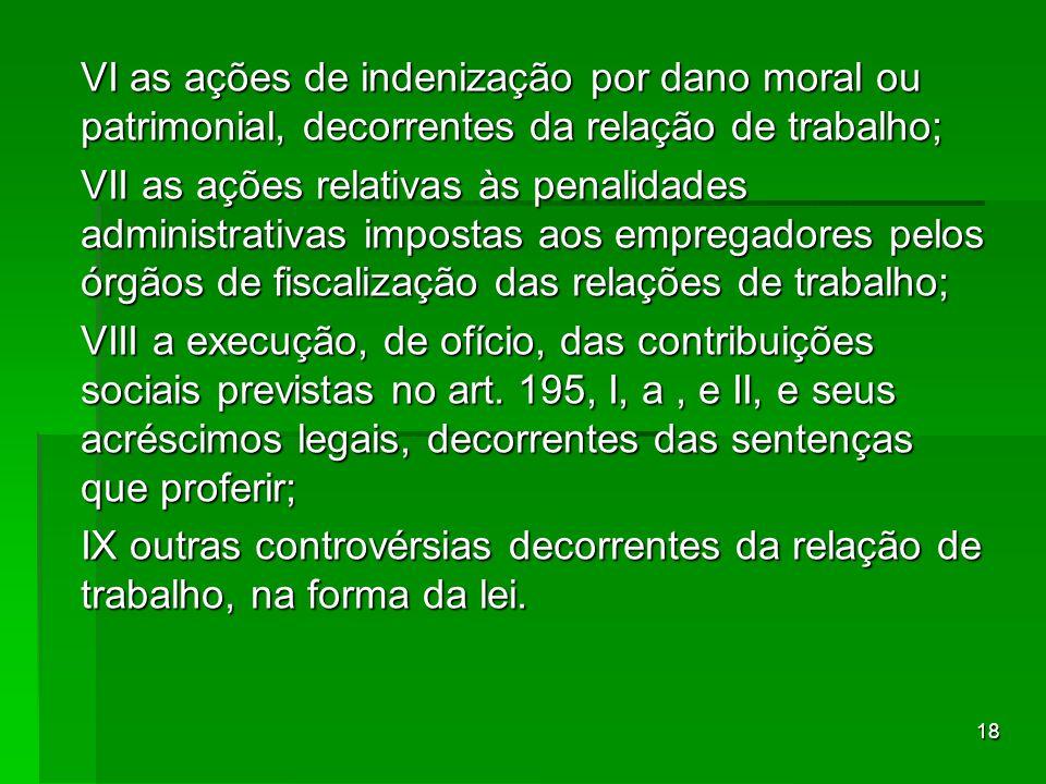18 VI as ações de indenização por dano moral ou patrimonial, decorrentes da relação de trabalho; VII as ações relativas às penalidades administrativas