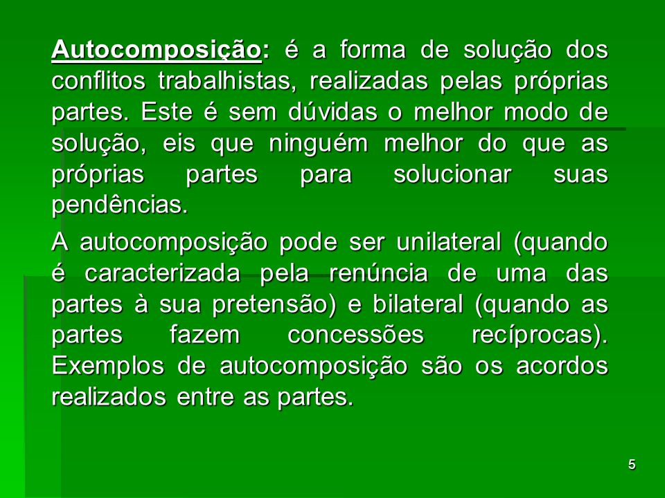 5 Autocomposição: é a forma de solução dos conflitos trabalhistas, realizadas pelas próprias partes. Este é sem dúvidas o melhor modo de solução, eis