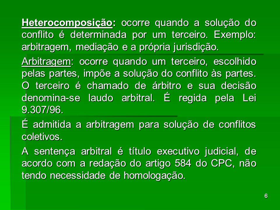 6 Heterocomposição: ocorre quando a solução do conflito é determinada por um terceiro. Exemplo: arbitragem, mediação e a própria jurisdição. Arbitrage