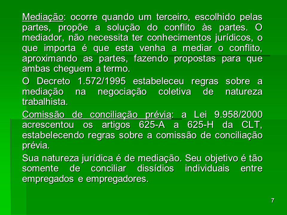 7 Mediação: ocorre quando um terceiro, escolhido pelas partes, propõe a solução do conflito às partes. O mediador, não necessita ter conhecimentos jur