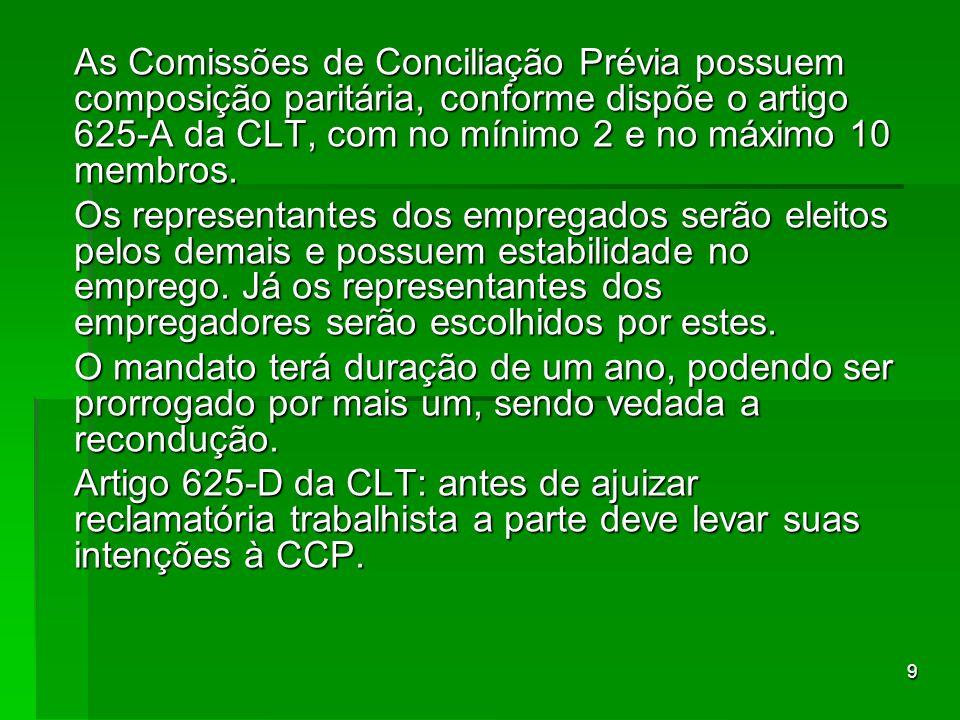 9 As Comissões de Conciliação Prévia possuem composição paritária, conforme dispõe o artigo 625-A da CLT, com no mínimo 2 e no máximo 10 membros. Os r