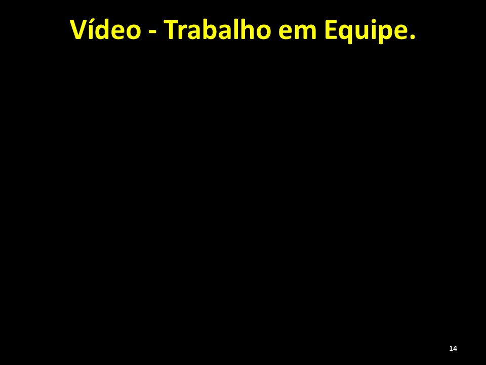 Vídeo - Trabalho em Equipe. 14